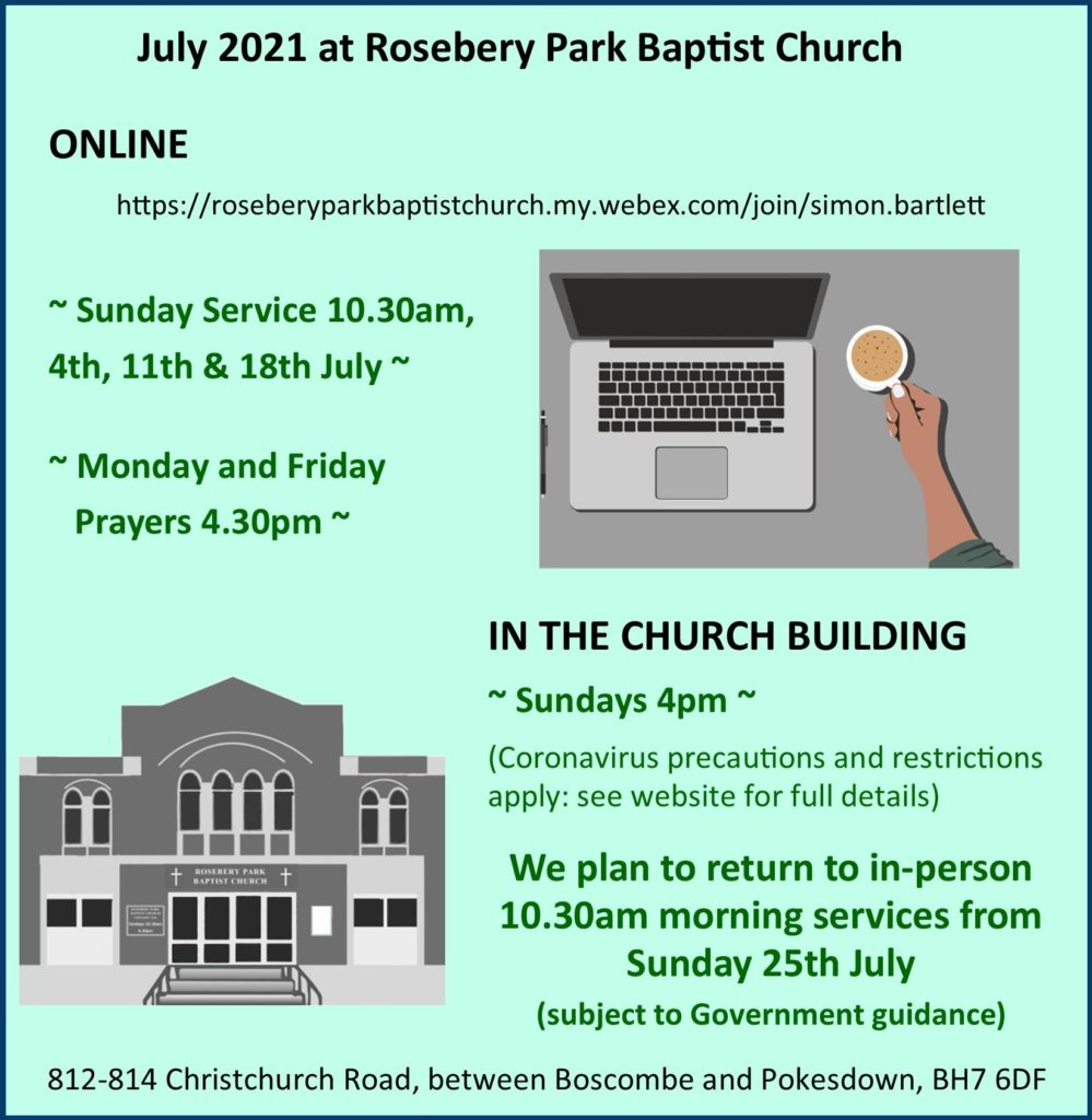 Diary for July 2021: ONLINE https://roseberyparkbaptistchurch.my.webex.com/.../simon... Sunday Service 10.30am, 4th, 11th & 18th July and Monday and Friday Prayers 4.30pm. IN THE CHURCH BUILDING ~ Sundays 4pm ~(Coronavirus precautions and restrictions apply: see website for full details). We plan to return to in-person 10.30am morning services from Sunday 25th July (subject to Government guidance). Address: 812-814 Christchurch Road, between Boscombe and Pokesdown, BH7 6DF.